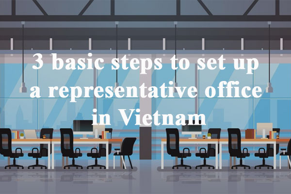 3 Basic Steps To Set Up A Representative Office In Vietnam
